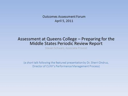 Outcomes Assessment Forum April 5, 2011 Assessment at Queens College – Preparing for the Middle States Periodic Review Report Steven Schwarz, Associate.