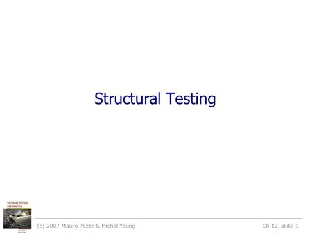 (c) 2007 Mauro Pezzè & Michal Young Ch 12, slide 1 Structural Testing.