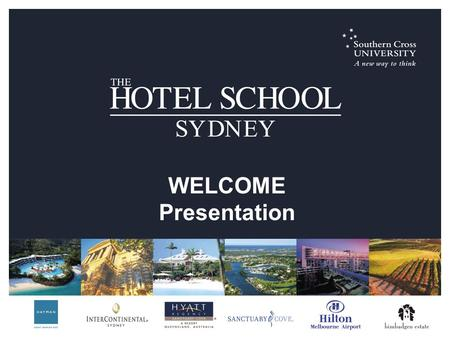 WELCOME Presentation. The Hotel School Sydney is a unique partnership between: Southern Cross University and Mulpha Australia's hotel portfolio [InterContinental.