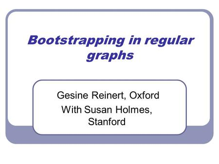 Bootstrapping in regular graphs Gesine Reinert, Oxford With Susan Holmes, Stanford.