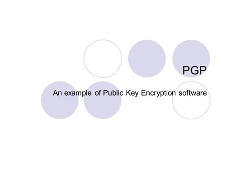 PGP An example of Public Key Encryption software.