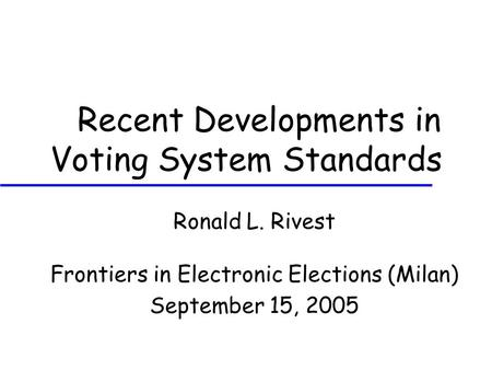 Recent Developments in Voting System Standards Ronald L. Rivest Frontiers in Electronic Elections (Milan) September 15, 2005.
