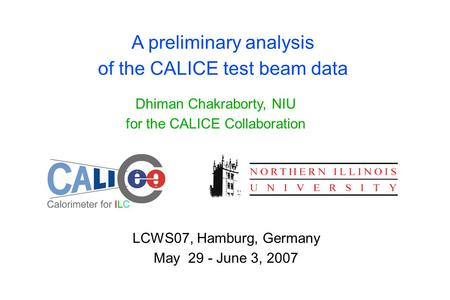 A preliminary analysis of the CALICE test beam data Dhiman Chakraborty, NIU for the CALICE Collaboration LCWS07, Hamburg, Germany May 29 - June 3, 2007.