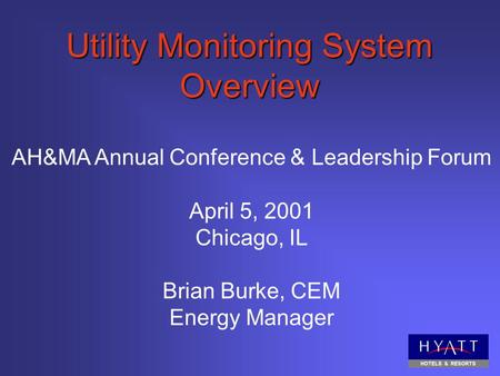 Utility Monitoring System Overview AH&MA Annual Conference & Leadership Forum April 5, 2001 Chicago, IL Brian Burke, CEM Energy Manager.