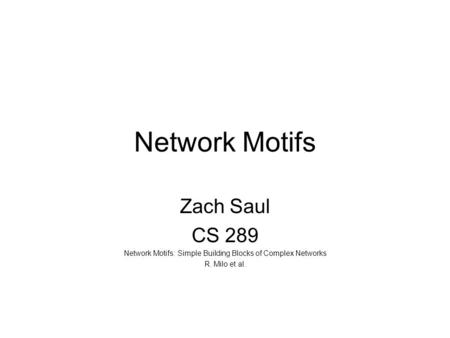 Network Motifs Zach Saul CS 289 Network Motifs: Simple Building Blocks of Complex Networks R. Milo et al.