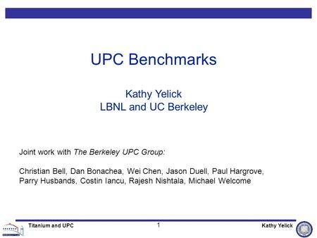 1 Titanium and UPCKathy Yelick UPC Benchmarks Kathy Yelick LBNL and UC Berkeley Joint work with The Berkeley UPC Group: Christian Bell, Dan Bonachea, Wei.