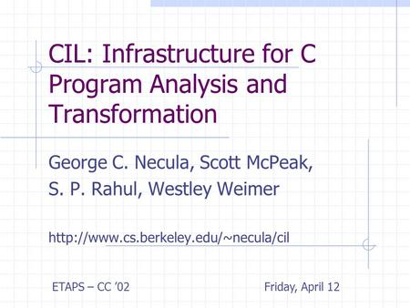 CIL: Infrastructure for C Program Analysis and Transformation George C. Necula, Scott McPeak, S. P. Rahul, Westley Weimer
