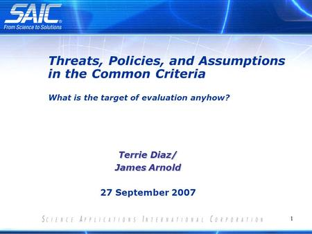 1 Terrie Diaz/ James Arnold 27 September 2007 Threats, Policies, and Assumptions in the Common Criteria What is the target of evaluation anyhow?