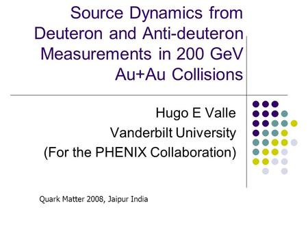 Source Dynamics from Deuteron and Anti-deuteron Measurements in 200 GeV Au+Au Collisions Hugo E Valle Vanderbilt University (For the PHENIX Collaboration)