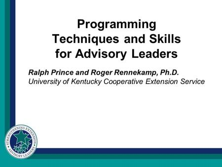 Programming Techniques and Skills for Advisory Leaders Ralph Prince and Roger Rennekamp, Ph.D. University of Kentucky Cooperative Extension Service.