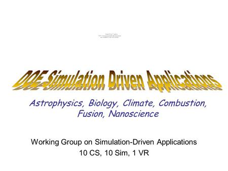 Astrophysics, Biology, Climate, Combustion, Fusion, Nanoscience Working Group on Simulation-Driven Applications 10 CS, 10 Sim, 1 VR.