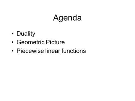 Agenda Duality Geometric Picture Piecewise linear functions.