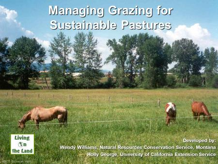 Managing Grazing for Sustainable Pastures Developed by: Wendy Williams, Natural Resources Conservation Service, Montana Holly George, University of California.