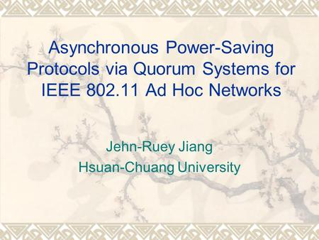 Asynchronous Power-Saving Protocols via Quorum Systems for IEEE 802.11 Ad Hoc Networks Jehn-Ruey Jiang Hsuan-Chuang University.