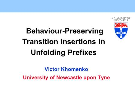 Behaviour-Preserving Transition Insertions in Unfolding Prefixes Victor Khomenko University of Newcastle upon Tyne.