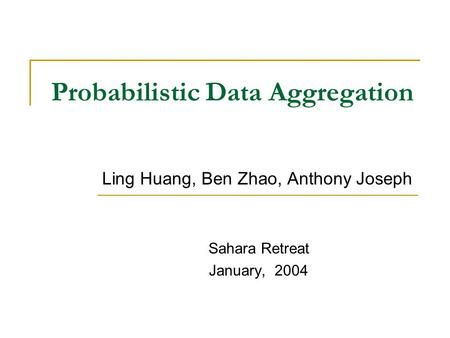 Probabilistic Data Aggregation Ling Huang, Ben Zhao, Anthony Joseph Sahara Retreat January, 2004.