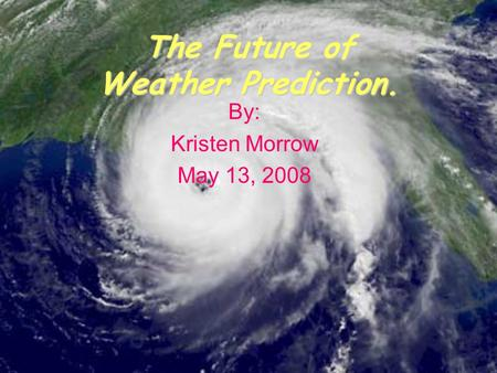 The Future of Weather Prediction. By: Kristen Morrow May 13, 2008.