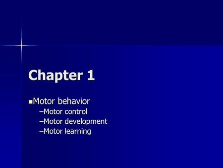 Chapter 1 Motor behavior Motor behavior –Motor control –Motor development –Motor learning.