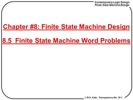 Contemporary Logic Design Finite State Machine Design © R.H. Katz Transparency No. 16-1 Chapter #8: Finite State Machine Design 8.5 Finite State Machine.