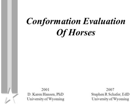 Conformation Evaluation Of Horses 2007 Stephen R Schafer, EdD University of Wyoming 2001 D. Karen Hansen, PhD University of Wyoming.