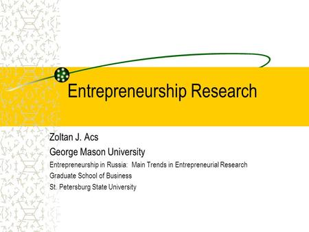 Entrepreneurship Research Zoltan J. Acs George Mason University Entrepreneurship in Russia: Main Trends in Entrepreneurial Research Graduate School of.
