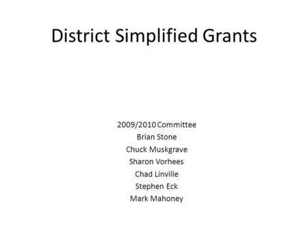 District Simplified Grants 2009/2010 Committee Brian Stone Chuck Muskgrave Sharon Vorhees Chad Linville Stephen Eck Mark Mahoney.