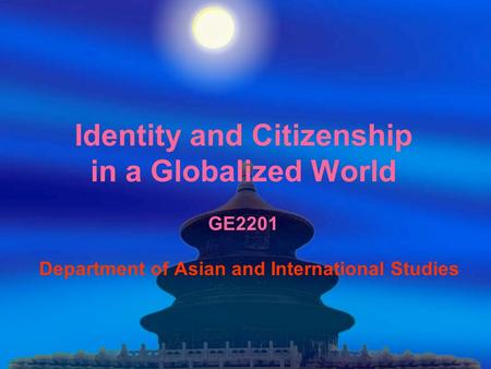 Identity and Citizenship in a Globalized World GE2201 Department of Asian and International Studies.