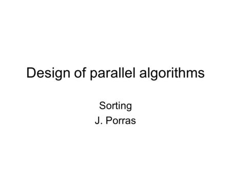 Design of parallel algorithms Sorting J. Porras. Problem Rearrange numbers (x 1,...,x n ) into ascending order ? What is your intuitive approach –Take.