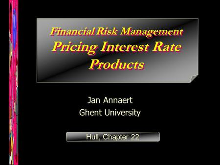 Financial Risk Management Pricing Interest Rate Products Jan Annaert Ghent University Hull, Chapter 22.