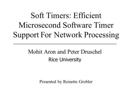 Soft Timers: Efficient Microsecond Software Timer Support For Network Processing Mohit Aron and Peter Druschel Rice University Presented by Reinette Grobler.