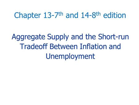 Aggregate Supply and the Short-run Tradeoff Between Inflation and Unemployment Chapter 13-7 th and 14-8 th edition.