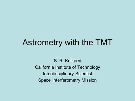 Astrometry with the TMT S. R. Kulkarni California Institute of Technology Interdisciplinary Scientist Space Interferometry Mission.