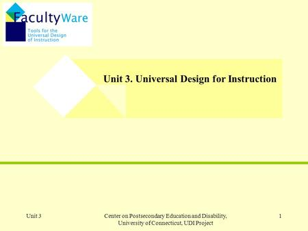 Unit 3Center on Postsecondary Education and Disability, University of Connecticut, UDI Project 1 Unit 3. Universal Design for Instruction.