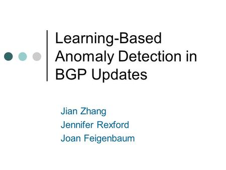 Learning-Based Anomaly Detection in BGP Updates Jian Zhang Jennifer Rexford Joan Feigenbaum.