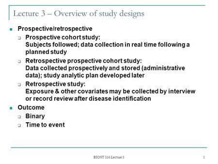 BIOST 536 Lecture 3 1 Lecture 3 – Overview of study designs Prospective/retrospective  Prospective cohort study: Subjects followed; data collection in.