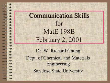 Communication Skills Communication Skills for MatE 198B February 2, 2001 Dr. W. Richard Chung Dept. of Chemical and Materials Engineering San Jose State.