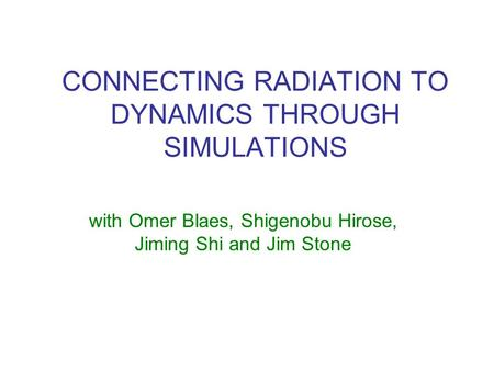 CONNECTING RADIATION TO DYNAMICS THROUGH SIMULATIONS with Omer Blaes, Shigenobu Hirose, Jiming Shi and Jim Stone.