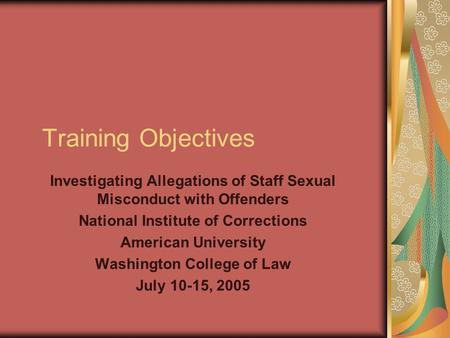 Training Objectives Investigating Allegations of Staff Sexual Misconduct with Offenders National Institute of Corrections American University Washington.