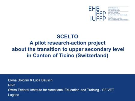 SCELTO A pilot research-action project about the transition to upper secondary level in Canton of Ticino (Switzerland) Elena Boldrini & Luca Bausch R&D.