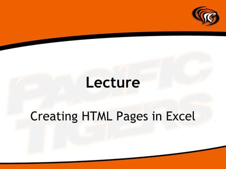 Lecture Creating HTML Pages in Excel. 2007 Save File as Web Page CHOOSE: File | Save As | Other Formats CHOOSE: Web Page TYPE: Filename (Remember HTML.