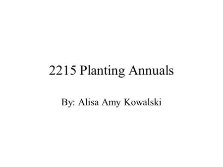 2215 Planting Annuals By: Alisa Amy Kowalski. What is an Annual? Plant that completes its life cycle in one season Growing from seed in the spring, flowering,
