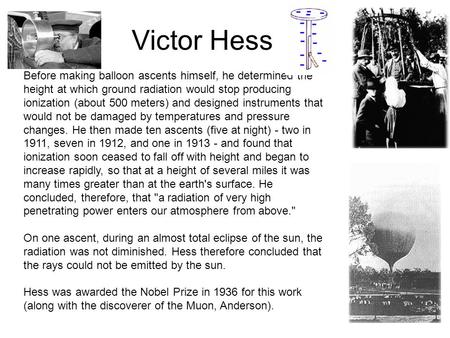 Victor Hess Before making balloon ascents himself, he determined the height at which ground radiation would stop producing ionization (about 500 meters)
