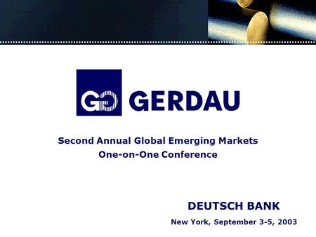 New York, September 3-5, 2003 DEUTSCH BANK Second Annual Global Emerging Markets One-on-One Conference.