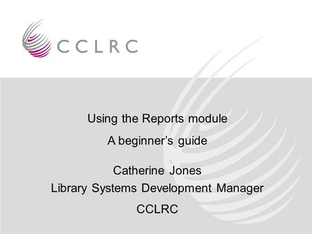Using the Reports module A beginner's guide Catherine Jones Library Systems Development Manager CCLRC.