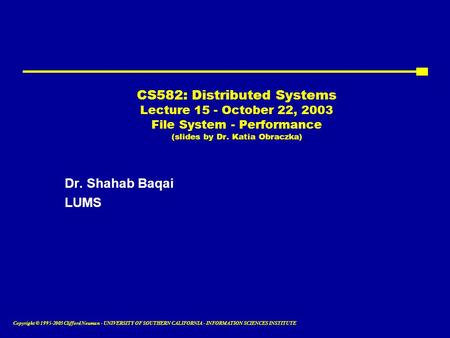Copyright © 1995-2003 Clifford Neuman - UNIVERSITY OF SOUTHERN CALIFORNIA - INFORMATION SCIENCES INSTITUTE CS582: Distributed Systems Lecture 15 - October.