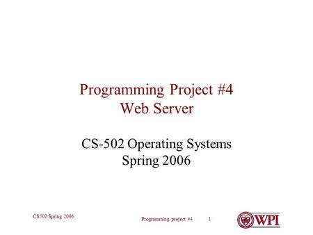 Programming project #4 1 CS502 Spring 2006 Programming Project #4 Web Server CS-502 Operating Systems Spring 2006.