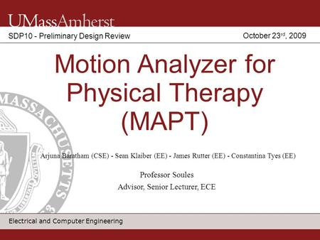 Electrical and Computer Engineering Motion Analyzer for Physical Therapy (MAPT) SDP10 - Preliminary Design Review Arjuna Baratham (CSE) - Sean Klaiber.