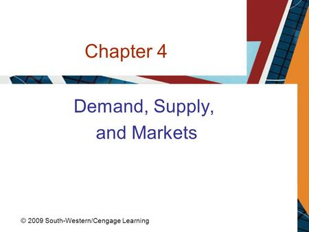 Chapter 4 Demand, Supply, and Markets © 2009 South-Western/Cengage Learning.