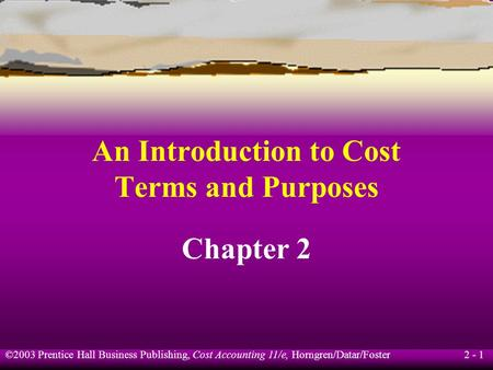 ©2003 Prentice Hall Business Publishing, Cost Accounting 11/e, Horngren/Datar/Foster 2 - 1 An Introduction to Cost Terms and Purposes Chapter 2.