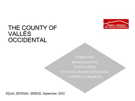 EQUAL SEMINAR. GREECE, September 2002 THE COUNTY OF VALLÈS OCCIDENTAL TERRITORY MUNICIPALITIES POPULATION SOCIOECONOMIC SITUATION CONSELL COMARCAL.